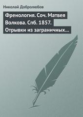 Френология. Соч. Матвея Волкова. Спб. 1857. Отрывки из заграничных писем (1844–1848) Матвея Волкова. Спб. 1858
