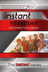 Instant Friendship: How to Make Friends Instantly!