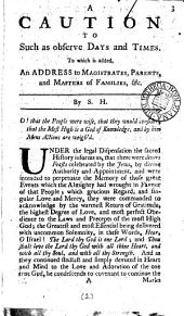 A Caution to Such as Observe Days and Times: To which is Added, an Address to Magistrates, Parents, and Masters of Families, &c. By S. H.