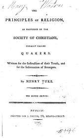 The Principles of Religion: As Professed by the Society of Christians, Usually Called Quakers. Written for the Instruction of Their Youth, and for the Information of Strangers