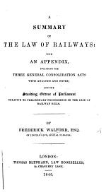 A summary of the Law of Railways; with an Appendix, including the three general Consolidation Acts, and the Standing Orders