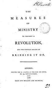 The Measures of Ministry to Prevent a Revolution, are the Certain Means of Bringing it on