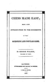 Chess Made Easy: Being a New Introduction to the Rudiments of that Scientific and Popular Game