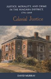 Colonial Justice: Justice, Morality, and Crime in the Niagara District, 1791-1849
