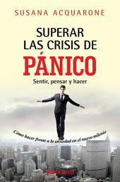 Superar las crisis de panico: Sentir, pensar y hacer. Como hacer frente a la ansiedad del nuevo milenio