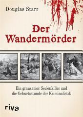 Der Wandermörder: Ein grausamer Serienkiller und die Geburtsstunde der Kriminalistik