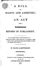 A Bill of Rights and Liberties: Or, An Act for a Constitutional Reform of Parliament ...