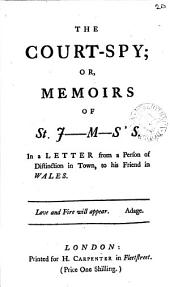 The Court-spy: Or, Memoirs of St. J-m-s's. In a Letter from a Person of Distinction in Town, to His Friend in Wales, Volume 20
