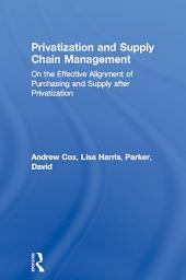 Privatization and Supply Chain Management: On the Effective Alignment of Purchasing and Supply after Privatization
