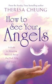 How to See Your Angels: A Guide to Attracting Heavenly Beings that Heal, Help and Inspire