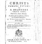 Christs Famous Titles, and a Believers Golden Chain. Handled in Divers Sermons. Together with His Cabinet of Jewels, Or a Glimpse of Sions Glory. By William Dyer ..
