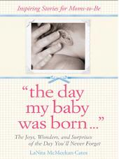 The Day My Baby Was Born: The Joys, Wonders, and Surprises of the Day You'll Never Forget