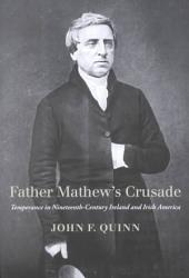 Father Mathew's Crusade: Temperance in Nineteenth-century Ireland and Irish America