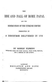 The Rise and Fall of Rome Papal and the Destruction of the Turkish Empire Predicted in a Discourse Delivered in 1701
