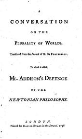 A Conversation on the Plurality of Worlds: Translated from the French of M. De Fontenelle. To which is Added Mr. Addison's Defence of the Newtonian Philosophy