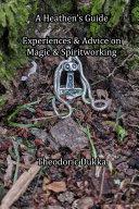 A Heathen's Guide Experiences & Advice On Magic & Spiritworking