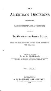 The American Decisions, Containing All the Cases of General Value and Authority Decided in the Courts of the Several States: From the Earliest Issue of the State Reports [1760] to the Year 1869, Volume 42
