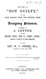 "The Plea of ""Not Guilty,"" Or, the Evils Arising from the Present Mode of Arraigning Prisoners, Considered in a Letter to ... Sir G. Grey, Bart., Secretary of State for the Home Department"