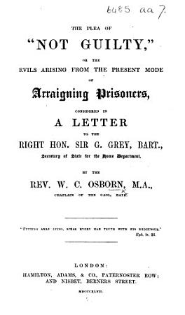The Plea of    Not Guilty     Or  the Evils Arising from the Present Mode of Arraigning Prisoners  Considered in a Letter to     Sir G  Grey  Bart   Secretary of State for the Home Department PDF