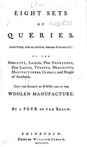 Eight Sets of Queries, submitted ... to the nobility, lairds, fine gentlemen, fine ladies, tenants, merchants, manufacturers, clergy, and people of Scotland, upon the subject of wool and of the woolen manufacture. By a Peer of the Realm [i.e. Baron Elibank].