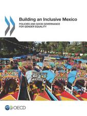 Building an Inclusive Mexico Policies and Good Governance for Gender Equality: Policies and Good Governance for Gender Equality