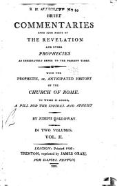 Brief commentaries upon such parts of the Revelation and other prophecies as immediately refer to the present times: With the prophetic, or, anticipated history of the church of Rome. To which is added, A pill for the infidel and atheist, Volume 2
