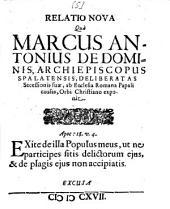 Relatio Nova Qua Marcus Antonius De Dominis, Archiepiscopus Spalatensis, Deliberatas Secessionis suae, ab Ecclesia Romana Papali causas, Orbi Christiano exponit