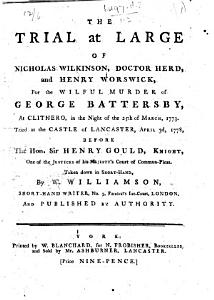 The Trial at Large of Nicholas Wilkinson  Doctor Herd  and Henry Worswick  for the Wilful Murder of George Battersby     Tried at     Lancaster  April 3d  1778     Taken Down in Short hand  by W  Williamson  Etc PDF