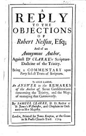 A Reply to the Objections of Robert Nelson, Esq: And of an Anonymous Author [i.e. James Knight] Against Dr. Clarke's Scripture-doctrine of the Trinity. Being a Commentary Upon Forty Select Texts of Scripture. To which is Added, An Answer to the Remarks of the Author Of, Some Considerations Concerning the Trinity, and the Ways of Managing that Controversy