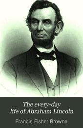 The Every-day Life of Abraham Lincoln: A Biography from an Entirely New Standpoint, with Fresh and Invaluable Material