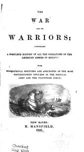 The war and its warriors: comprising a complete history of all the operations of the American armies in Mexico: with biographical sketches and anecdotes of the most distinguished officers in the regular army and the volunteer force