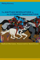 The Haitian Revolution in the Literary Imagination: Radical Horizons, Conservative Constraints