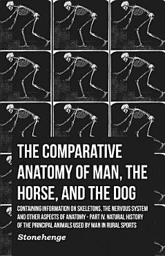 The Comparative Anatomy of Man  the Horse  and the Dog   Containing Information on Skeletons  the Nervous System and Other Aspects of Anatomy PDF