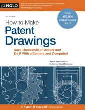How to Make Patent Drawings: Save Thousands of Dollars and Do It With a Camera and Computer!, Edition 7