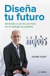 Diseña tu futuro: Atrévete a ser tú: la felicidad en el trabajo es posible