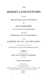 The Modern Land Steward; in which the Duties and Functions of Stewardship are Considered and Explained: Including Various and Appropriate Information on Rural and Economical Affairs