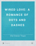 Wired Love: A Romance of Dots and Dashes by Ella Cheever Thayer