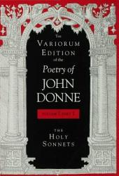 The Variorum Edition of the Poetry of John Donne, Volume 7, Part 1: The Holy Sonnets