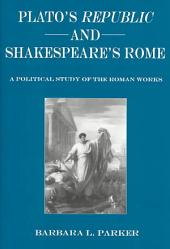 Plato's Republic and Shakespeare's Rome: A Political Study of the Roman Works