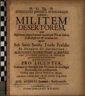 Disputatio juridica inauguralis exhibens militem desertorum: eius delictum atque poenam occasione Tit. 36. Lib. 12. C. de desertor. et occultat. eor