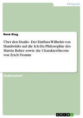 Über den Dualis - Der Einfluss Wilhelm von Humboldts auf die Ich-Du Philosophie des Martin Buber sowie die Charaktertheorie von Erich Fromm