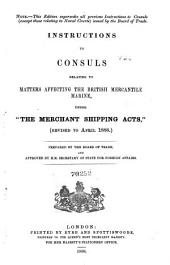 "Instructions to Consuls Relating to Matters Affecting the British Mercantile Marine: Under ""The Merchant Shipping Acts,"" Revised to April 1888"