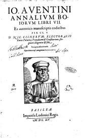 Io. Auentini Annalium Boiorum libri 7. Ex autenticis manuscriptis codicibus per Cl.V. D. Nic. Cisnerum, ... singulari diligentia & fide, recogniti, restituti & aucti