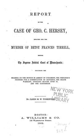 Report of the Case of Geo  C  Hersey  Indicted for the Murder of Betsy Frances Tirrell  Before the Supreme Judicial Court of Massachusetts PDF
