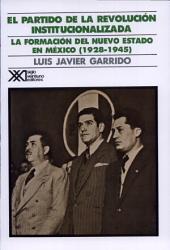 El Partido de la Revolución Institucionalizada. Medio siglo de poder político en México.: La formación del nuevo estado (1928-1945)