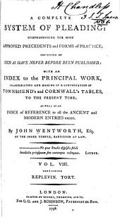 A Complete System of Pleading: Comprehending the Most Approved Precedents and Forms of Practice : Chiefly Consisting of Such as Have Never Before Been Printed : with an Index to the Principal Work, Incorporating and Making it a Continuation of Townshend's and Cornwall's Tables, to the Present Time; as Well as an Index of Reference to All the Ancient and Modern Entries Extant, Volume 8