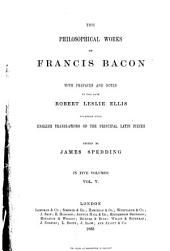 The Philosophical Works of Francis Bacon, with Prefaces and Notes by the Late Robert Leslie Ellis, Together with English Translations of the Principal Latin Pieces: Volume 5