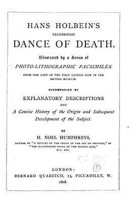 Hans Holbein s Celebrated Dance of Death   Illustrated by a Series of Photo lithographic Facsimiles     Accompanied by Explanatory Descriptions and a Concise History of the Origin and Subsequent Development of the Subject by H  Noel Humphreys