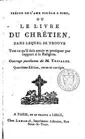 Trésor de l'âme fidèle à Dieu, ou le livre du chrétien, dans lequel se trouve tout ce qu'il doit savoir et pratiquer par rapport à la religion