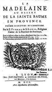 La Madelaine au desert de la Sainte Baume en Provence. Poëme spirituel et chrétien. Par le P. Pierre de S. Louis...
